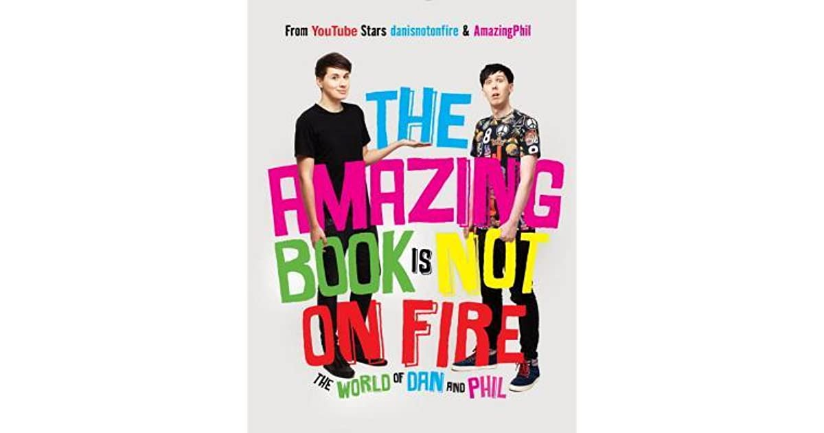 The Amazing Book Is Not On Fire The World Of Dan And Phil By Dan