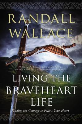 Living The Braveheart Life Finding The Courage To Follow