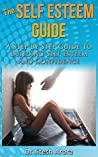 The Self Esteem Guide - A Step by Step Guide to Building Self Esteem and Confidence