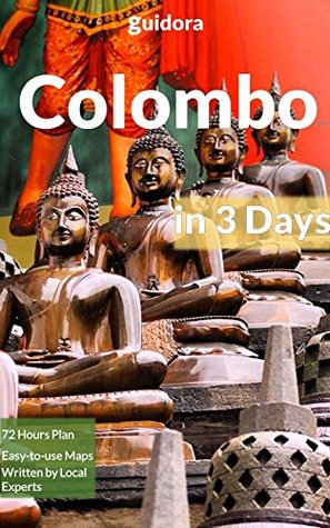 Colombo in 3 Days - A 72 Hours Perfect Plan with the Best Things to Do in Colombo (Travel Guide 2016):: An Easy to Follow Guide With The Best Things to Do in Colombo, Sri Lanka in 3 Amazing Days.