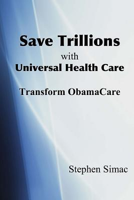 Save Trillions with Universal Health Care: Transform ObamaCare