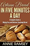 Artisan Bread in Five Minutes a Day: A Complete Guide in Making Easy and Delicious Sourdough Bread (Artisan Bread Recipes, No Knead Artisan Bread)