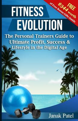 Fitness Evolution: The Personal Trainers Guide to Ultimate Profit, Success & Lifestyle in the Digital Age