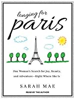 Longing for Paris: One Woman's Search for Joy, Beauty, and Adventure Right Where She Is
