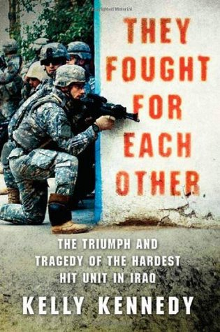 They Fought for Each Other: The Triumph and Tragedy of the Hardest Hit Unit in Iraq
