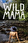 Wild Mama: One Woman's Quest to Live Her Best Life, Escape Traditional Parenthood, and Travel the World