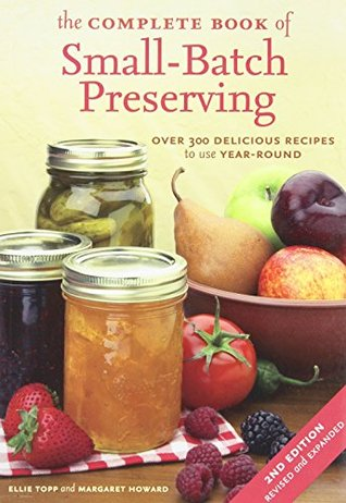 The Complete Book of Small-Batch Preserving: Over 300 Delicious Recipes to Use Year-Round
