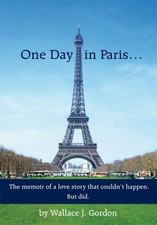 One Day in Paris...:The memoir of a love story that couldn't happen. But did.