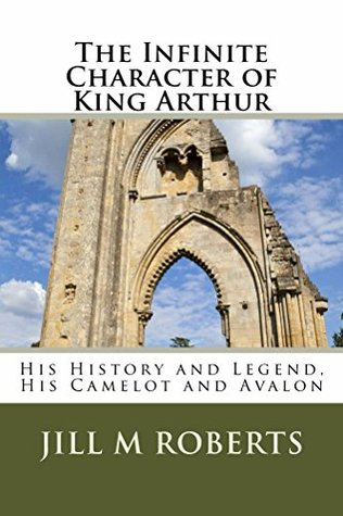 The Infinite Character of King Arthur: His History and Legend, His Camelot and Avalon