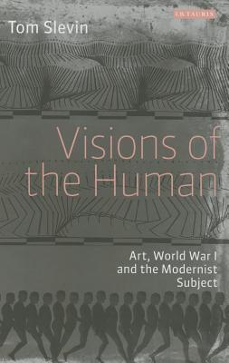 Visions of the Human Art, World War I and the Modernist Subject