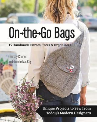 On the Go Bags - 15 Handmade Purses, Totes & Organizers Unique Projects to Sew from Today's Modern Designers