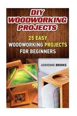 Diy Woodworking Projects 20 Easy Woodworking Projects For Beginners By Adrienne Brooks