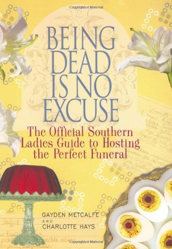 Being Dead Is No Excuse: The Official Southern Ladies Guide to Hosting the Perfect Funeral