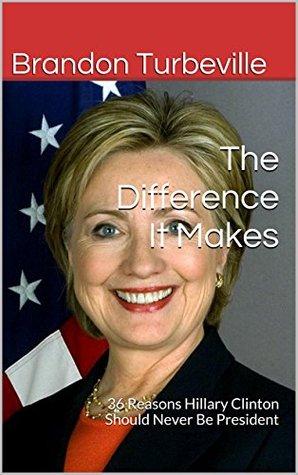 The Difference It Makes: 36 Reasons Hillary Clinton Should Never Be President