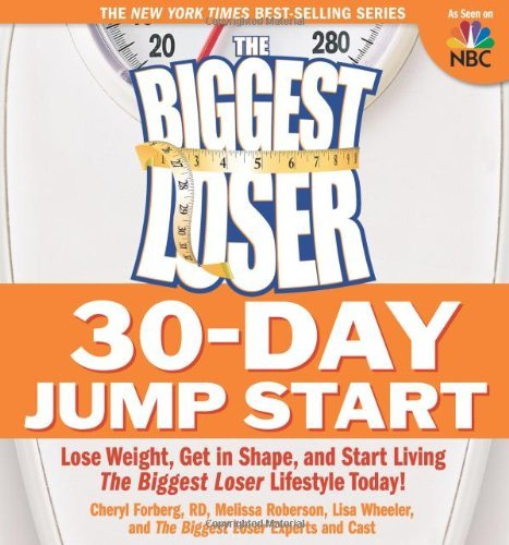 The Biggest Loser 30-Day Jump Start  Lose Weight, Get in Shape, and Start Living the Biggest Loser Lifestyle Today