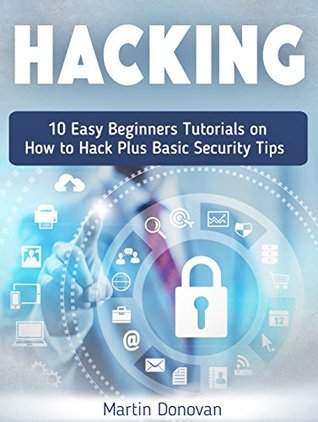 Hacking: 10 Easy Beginners Tutorials on How to Hack Plus Basic Security Tips (Hackers, Computer Hacking, Computer Virus)
