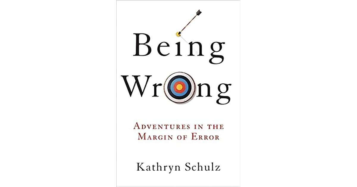 When Being Right Feels Wrong Yes Essas >> Being Wrong Adventures In The Margin Of Error By Kathryn Schulz