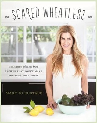 Scared Wheatless: Delicious Gluten-Free Recipes That Won't Make You Lose Your Mind!