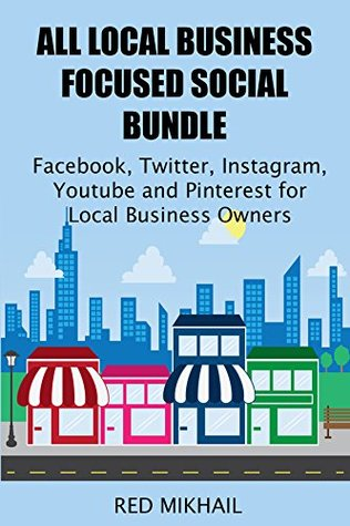 ALL LOCAL BUSINESS FOCUSED SOCIAL MEDIA MARKETING BUNDLE: Facebook, Twitter, Instagram, Youtube and Pinterest for Local Business Owners