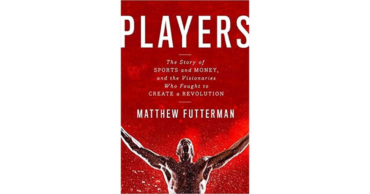 f18c98e546322 Players  The Story of Sports and Money and the Visionaries Who Fought to  Create a Revolution by Matthew Futterman