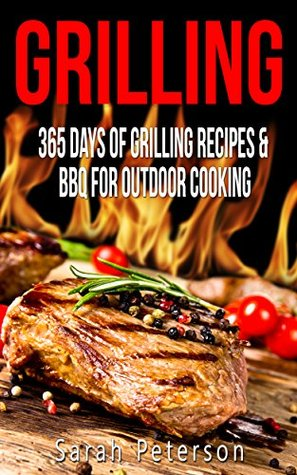 Grilling: 365 Days of Grilling Recipes & BBQ for Outdoor Cooking (Camping Recipes, Summer Recipes, Barbecue, Meat Recipes, Grilling Recipes)