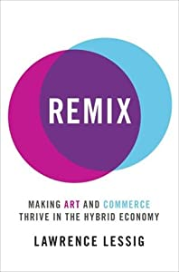 Remix: Making Art and Commerce Thrive in the Hybrid Economy