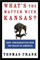 What's the Matter With Kansas: How Conservatives Won the Heart of America