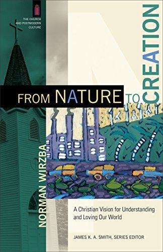 From Nature to Creation (The Church and Postmodern Culture) A Christian Vision for Understanding and Loving Our World