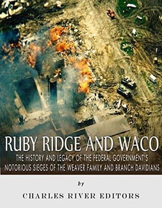 Ruby Ridge and Waco: The History and Legacy of the Federal Government's Notorious Sieges of the Weaver Family and Branch Davidians