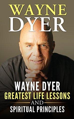 Wayne Dyer: Wayne Dyer Greatest Life Lessons And Spiritual Principles (Wayne Dyer, Dr Wayne Dyer, Dr Dyer, Dr Wayne)