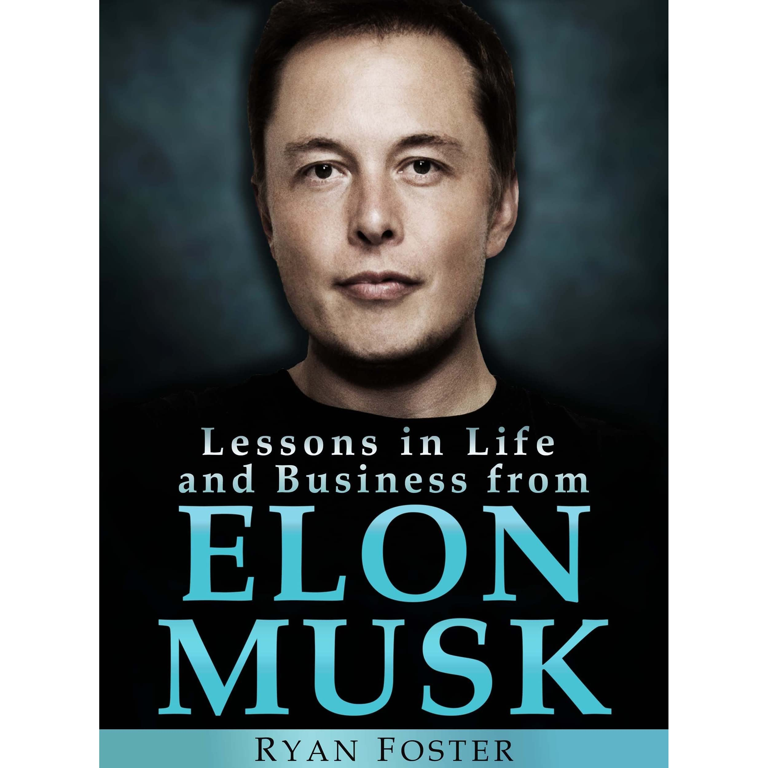 Elon Musk Lessons In Life And Business From Elon Musk By Ryan Foster