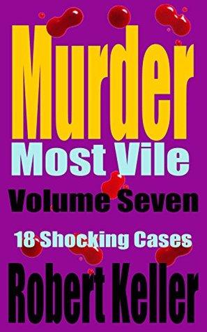 Murder Most Vile Volume 7: 18 Shocking True Crime Murder Cases
