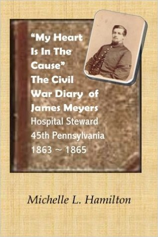 """""""My Heart is in the Cause"""": The Civil War Diaries of Private James A. Meyers, 45th PA Volunteers"""