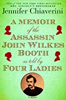 A Memoir of the Assassin John Wilkes Booth As Told by Four Ladies