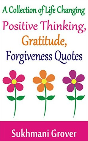 Inspirational Quotes: A Collection of Life Changing Positive Thinking Quotes, Gratitude Quotes and Forgiveness Quotes: Motivational Quotes, Life Quotes, ... quotes (Life Changing Quotes Book 1)