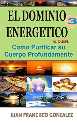 El Dominio Energetico 3: Como Purificar Su Cuerpo Profundamente Juan Francisco González, Fidel Ernesto Gonzalez