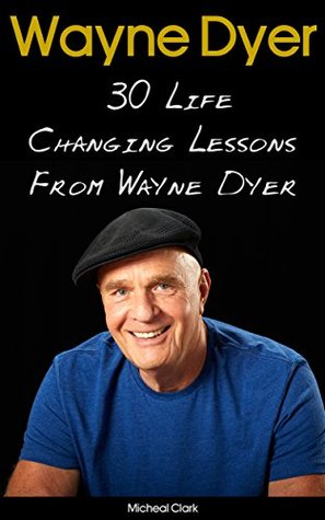 Wayne Dyer: 30 Life Changing Lessons From Wayne Dyer: (Wayne Dyer, Wayne Dyer books, Wayne Dyer Ebooks, Dr Wayne Dyer, Motivation) ((Motivation And Personality, ... Books For Women, Wayne Dyer Audiobooks))