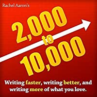 2,000 to 10,000: How to Write Faster, Write Better, and Write More of What You Love
