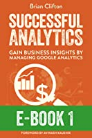 Successful Analytics E-Book 1: Gain Business Insights By Managing Google Analytics
