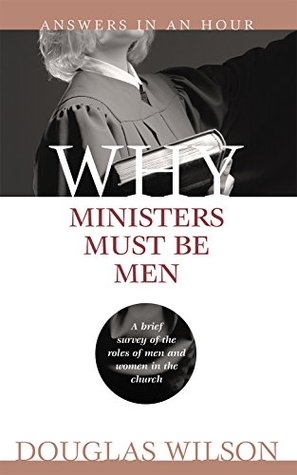 Why Ministers Must Be Men by Douglas Wilson