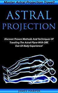 Astral Projection: Master Astral Projection Travel! Discover Proven Methods And Techniques Of Traveling The Astral Plane With OBE Out-Of-Body Experience! ... Visualization, Travelling The Astral Plane)