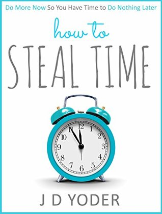 How to Steal Time: Do More Now So You Have Time To Do Nothing Later (Productivity and Time-Management)