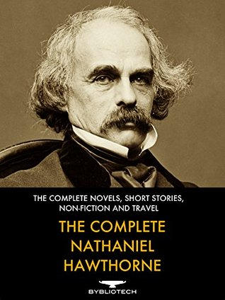The Complete Nathaniel Hawthorne: The Complete Novels, Short Stories, Non-Fiction and Travels