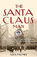 The Santa Claus Man: The Rise and Fall of a Jazz Age Con Man and the Invention of Christmas in New York