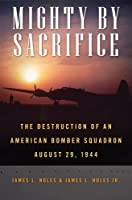 Mighty by Sacrifice: The Destruction of an American Bomber Squadron, August 29, 1944