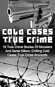 Cold Cases True Crime: 10 True Crime Stories Of Monsters And Serial Killers: Chilling Cold Cases True Crime Accounts