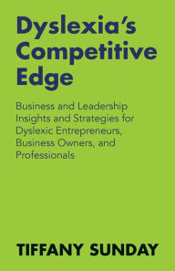 Dyslexia's Competitive Edge: Business and Leadership Insights and Strategies for Dyslexic Entrepreneurs, Business Owners, and Professionals