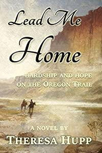 Lead Me Home: Hardship and hope on the Oregon Trail (Oregon Chronicles, #1)
