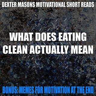 WHAT DOES EATING CLEAN ACTUALLY MEAN - Bonus Memes For Motivation - (Motivational eBooks, Motivation, Clean Eating, Anti Aging, Fountain Of Youth, 99 cent ... (Dexter Masons Motivational Short Reads)