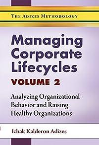Managing Corporate Lifecycles - Volume 2: Analyzing Organizational Behavior and Raising Healthy Organizations